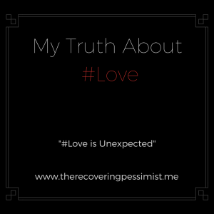 The Recovering Pessimist: #Love is Unexpected -- It's been my experience that Love needs to come to me versus me looking for Love. I learned to appreciate the unexpectedness of Love, and I'm grateful for that. | www.therecoveringpessimist.me #amwriting #optimisticpessimist #recoveringpessimist #mytruthaboutlove
