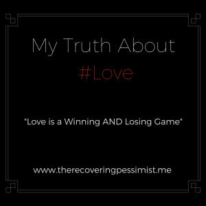 The Recovering Pessimist: Love is a Winning AND Losing Game -- As in life, there are winners and losers when it comes to love, and that is okay. I learned to live in moment versus worrying about when the other shoe in the relationship would fall. | www.therecoveringpessimist.me #amwriting #recoveringpessimist #optimisticpessimist #mytruthaboutlove