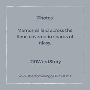 The Recovering Pessimist: Photos #10WordStory -- Memories laid across the floor, covered in shards of glass. | www.therecoveringpessimist.me #amwriting #recoveringpessimist #optimisticpessimist #10wordstory
