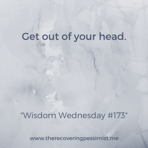 The Recovering Pessimist: Wisdom Wednesday 173 -- When you get caught up in your own thoughts, you run the risk of missing out on opportunities and experiences. | www.therecoveringpessimist.me #amwriting #recoveringpessimist #snapshotstoryteller