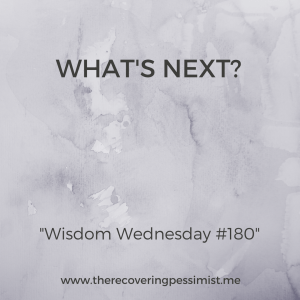 "The Recovering Pessimist: Wisdom Wednesday #180 -- Asking yourself ""What's Next?"" keeps you on your toes and prevents you from getting comfortable. 