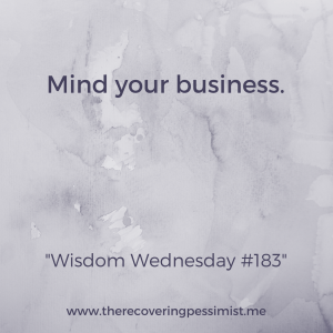 The Recovering Pessimist: Wisdom Wednesday #183 -- Worry about what's going with your life before you insert yourself in other people's business. | www.therecoveringpessimist.me #amwriting #recoveringpessimist #optimisticpessimist