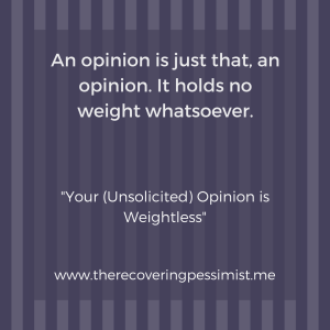 The Recovering Pessimist: Your (Unsolicited) Opinion is Weightless -- If nobody asked for your opinion, consider keeping it to yourself. | www.therecoveringpessimist.me #amwriting #recoveringpessimist #optimisticpessimist