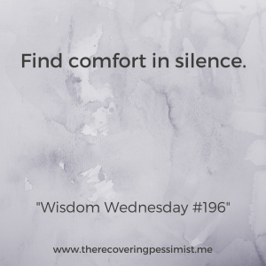 The Recovering Pessimist: Wisdom Wednesday #196 -- There's something soothing about silence. It provides a much-needed calm in an environment of chaos. | www.therecoveringpessimist.me #amwriting #recoveringpessimist #optimisticpessimist #wisdomwednesday