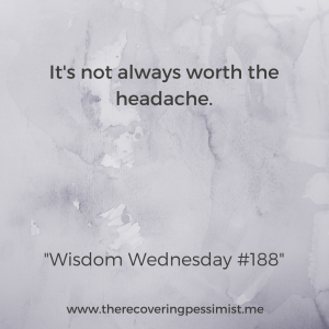 The Recovering Pessimist: Wisdom Wednesday #188 -- There are many things in life that aren't worth the headache and stress. Preserve your sanity. | www.therecoveringpessimist.me #amwriting #recoveringpessimist #optimisticpessimist #wisdomwednesday