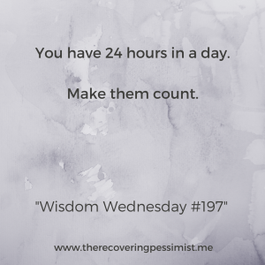 The Recovering Pessimist: Wisdom Wednesday #197 -- There are 24 hours in a day. Some of those hours are for sleeping, but you can make the other hours count. | www.therecoveringpessimist.me #amwriting #recoveringpessimist #optimisticpessimist #wisdomwednesday