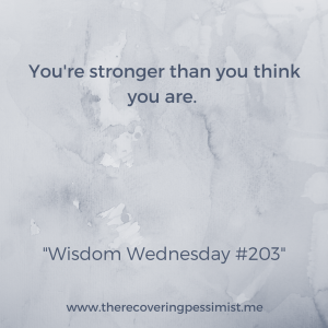 The Recovering Pessimist: Wisdom Wednesday #203 -- Even in the darkest moments, you are stronger than you think. | www.therecoveringpessimist.me #amwriting #recoveringpessimist #optimisticpessimist #wisdomwednesday