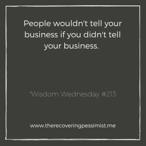The Recovering Pessimist: Wisdom Wednesday #213 -- How can you get upset that your business is out there for the world to comment on when you put it out there to begin with? | www.therecoveringpessimist.me #amwriting #recoveringpessimist #optimisticpessimist #wisdomwednesday
