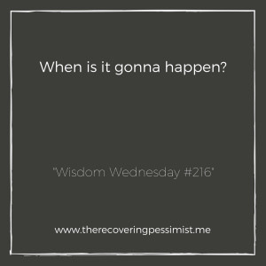 The Recovering Pessimist: Wisdom Wednesday #216 -- So many times I've told myself that I'm going to do something by a particular time. That time comes and goes & that thing I was going to do never happens. At some point, it's either put up or shut up. | www.therecoveringpessimist.me #amwriting #recoveringpessimist #optimisticpessimist #wisdomwednesday
