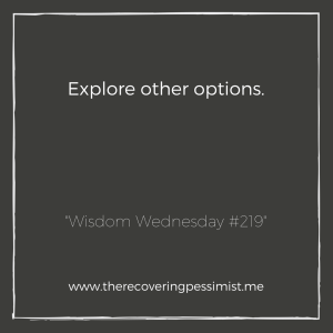 The Recovering Pessimist: Wisdom Wednesday #219 -- Being unhappy with a personal and/or professional situation does more harm than good. For your own well-being, explore other options.   www.therecoveringpessimist.me #amwriting #recoveringpessimist #optimisticpessimist #wisdomwednesday