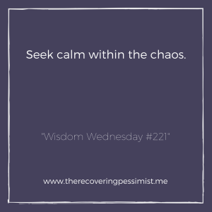 The Recovering Pessimist: Wisdom Wednesday #221 -- The only saving grace in chaos is the calm you create within. Hold on to the calm.   www.therecoveringpessimist.me #amwritng #recoveringpessimist #optimisticpessimist #wisdomwednesday