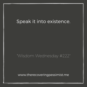 The Recovering Pessimist: Wisdom Wednesday #222 -- If you want something to happen in your life, speak it into existence as if you know it's going to happen. The Universe is always listening. | www.therecoveringpessimist.me #amwriting #recoveringpessimist #optimisticpessimist #wisdomwednesday