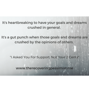 The Recovering Pessimist: I Asked For Your Support, Not Your 2 Cents -- When you share your goals and dreams with people, sometimes you just want support. Instead of giving you their support, they give you their opinion. It's a gut punch to experience that. | www.therecoveringpessimist.me #amwriting #recoveringpessimist #optimisticpessimist