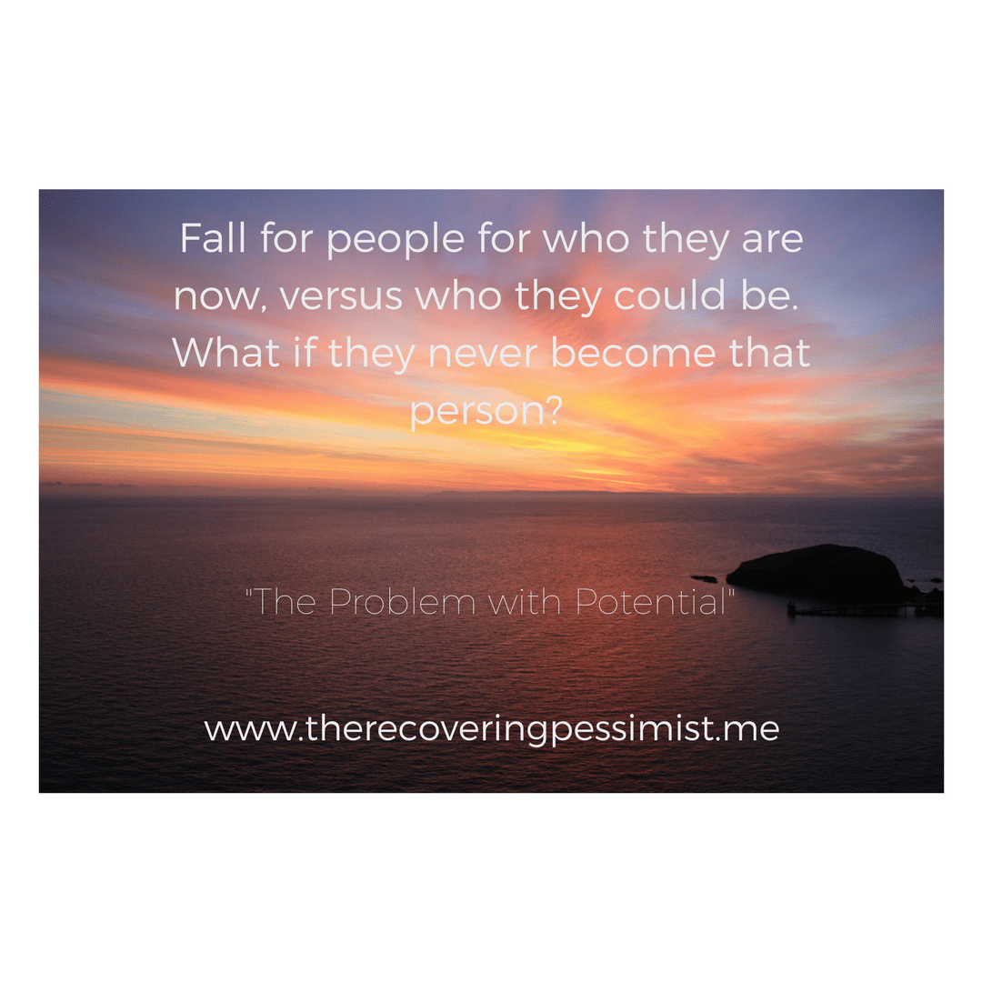 The Recovering Pessimist: The Problem with Potential -- You can see someone for who they can become, yet still see them for who they are in the moment. On the flip side, you can ONLY see someone for who they are and nothing else. | www.therecoveringpessimist.me #amwriting #recoveringpessimist #optimisticpessimist