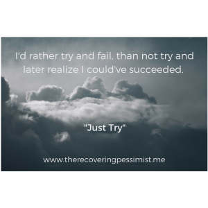 The Recovering Pessimist: Just Try -- Do you really want to go through life wondering if you could've succeeded at something if you had just tried? What's the worst that could happen? You fail. But at least you'll know. | www.therecoveringpessimist.me #amwriting #recoveringpessimist #optimisticpessimist