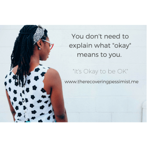 "The Recovering Pessimist: It's Okay to Be OK"" -- You don't owe anyone an explanation for why you feel the way you feel. If you feel okay, then you feel okay. Nothing wrong with that. 