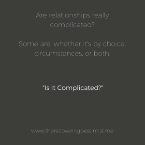 "The Recovering Pessimist: ""Is It Complicated?"" -- When a relationship status changes to ""It's Complicated"", sometimes I wonder if the relationship is complicated by choice, circumstance, or both. 