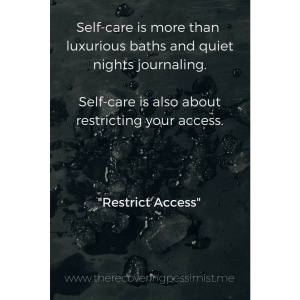 The Recovering Pessimist: Restrict Access -- Self-care is more than baths with moisturizing bath bombs, wine, and Netflix binges. Self-care is about maintaining your well-being by restricting access to those who no longer have a place in your life. | www.therecoveringpessimist.me #amwriting #recoveringpessimist #optimisticpessimist