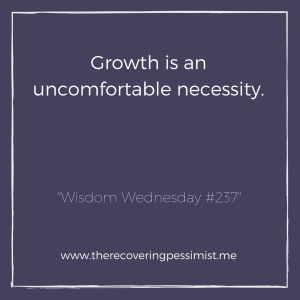 The Recovering Pessimist: Wisdom Wednesday #237 -- To grow is to become uncomfortable. Is it scary? Hell yes. However, growth is a necessity that's worth the fear. | www.therecoveringpessimist.me #amwriting #recoveringpessimist #optimisticpessimist #wisdomwednesday