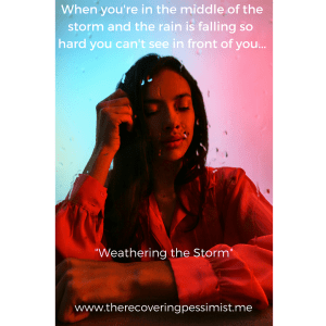 "The Recovering Pessimist: ""Weathering the Storm"" -- There are times where things are just so rough that you can't see the bright side. Storms will always come. Some storms will last longer than others. You will get through it. 