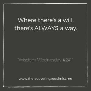 "The Recovering Pessimist: ""Wisdom Wednesday #241"" -- Don't get discouraged when life throws an obstacle in your way. If you want it bad enough, you'll find a way to make it happen. 