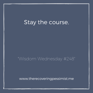 "The Recovering Pessimist: ""Wisdom Wednesday #248"" -- You may second guess yourself. There's a good chance folks will have something to say. Don't let any of that get to you. Continue on the path you're on. You got this. 