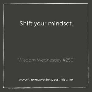 "The Recovering Pessimist: ""Wisdom Wednesday #250"" -- The biggest part of growth is shifting your mindset. You can't grow as a person if your mindset remains the same. That's not how it works. 