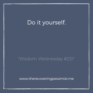 """The Recovering Pessimist: """"Wisdom Wednesday #251"""" -- There are going to be moments where you won't be able to wait on others to do things with you or for you. In those moments, you just have to go at it alone and that's okay.   www.therecoveringpessimist.me #amwriting #recoveringpessimist #optimisticpessimist #wisdomwednesday"""