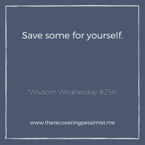 "The Recovering Pessimist: ""Wisdom Wednesday #254"" -- We give so much of ourselves to others that by the time we get to ourselves, we have very little left. 