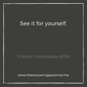 "The Recovering Pessimist: ""Wisdom Wednesday #256"" -- Sometimes, people will skew the details of a situation for their benefit. Before you side with them, see it for yourself. Then decide. 