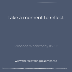 "The Recovering Pessimist: ""Wisdom Wednesday #257"" -- Things are so fast-paced that we don't take the time to reflect on our accomplishments and/or failures. Take some time to reflect on these things before you move onto the next thing. 