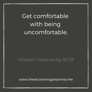 """The Recovering Pessimist: """"Wisdom Wednesday #259"""" -- In order to grow, you have to become uncomfortable. Don't run from that, embrace it. 