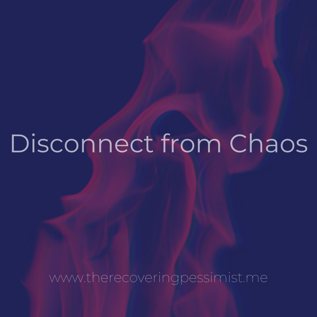 The Recovering Pessimist | Disconnect from Chaos | www.therecoveringpessimist.me | #amwriting #recoveringpessimist #optmisticpessimist