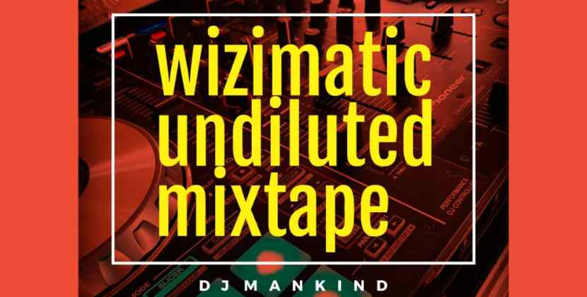 DJ Mankind – Wizimatic Undiluted Mixtape