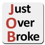 Get a JOB or end up Just Over Broke! (Pt 1.)