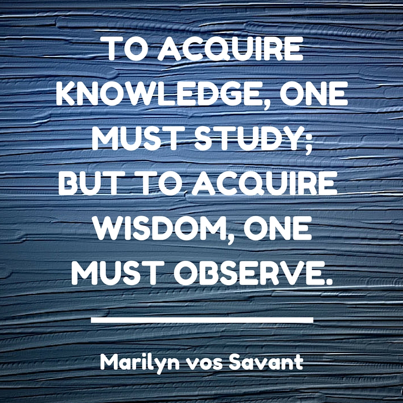 To acquireknowledge, onemust study;but to acquirewisdom, onemust observe.