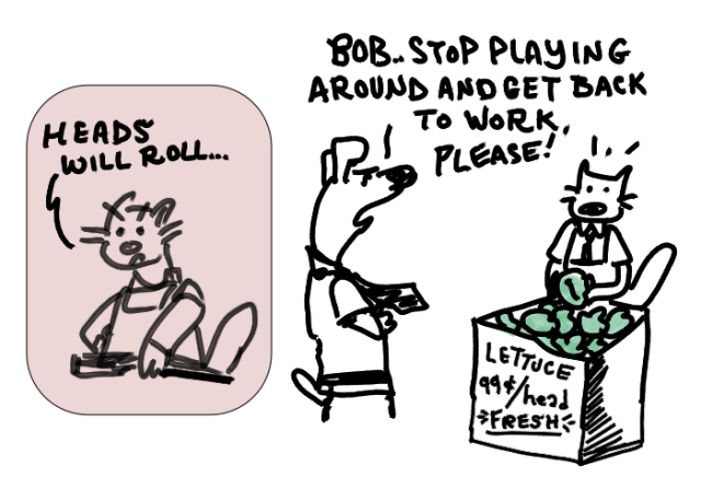 """Cat says """"Heads Will Roll..."""" and boss Dog walks up and surprises Bob the Cat saying """"Bob.. stop playing around and get back to work, please!""""  Bob is putting lettuce heads in a bin."""