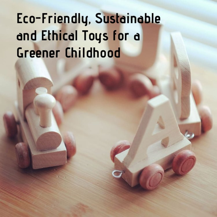 Eco-Friendly, Sustainable and Ethical Toys for a Greener Childhood