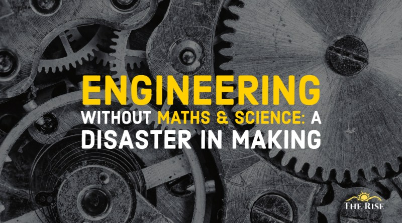 Engineering without Science and Mathematics will be a disaster