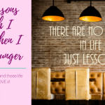 What I Wish I Knew Way Back When – Life Lessons