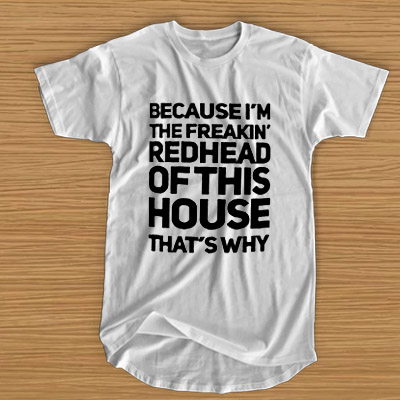 eb18328e9 Because I'm the freakin' redhead of this house that's why T-SHIRT ...