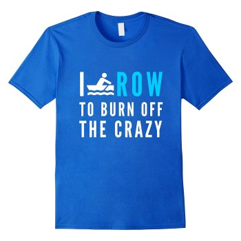 I Row To Burn Off The Crazy Rowing