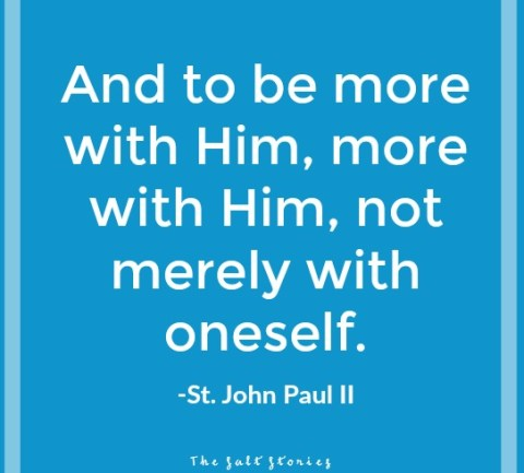And to be more with Him, more with Him, not merely with oneself. -Pope John Paul II