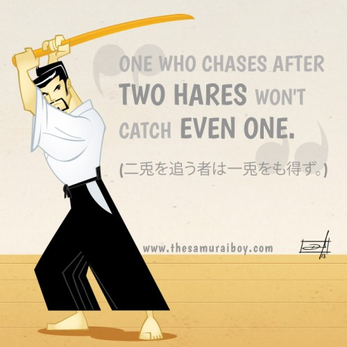 One who chases after two hares won't cath even one - Samurai Boy""