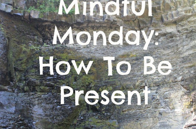 Mindful Monday: How To Be Present