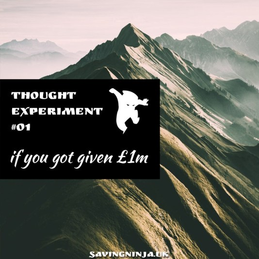 Thought Experiment #1 if you got given £1m