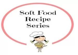 Soft Food Recipe Series
