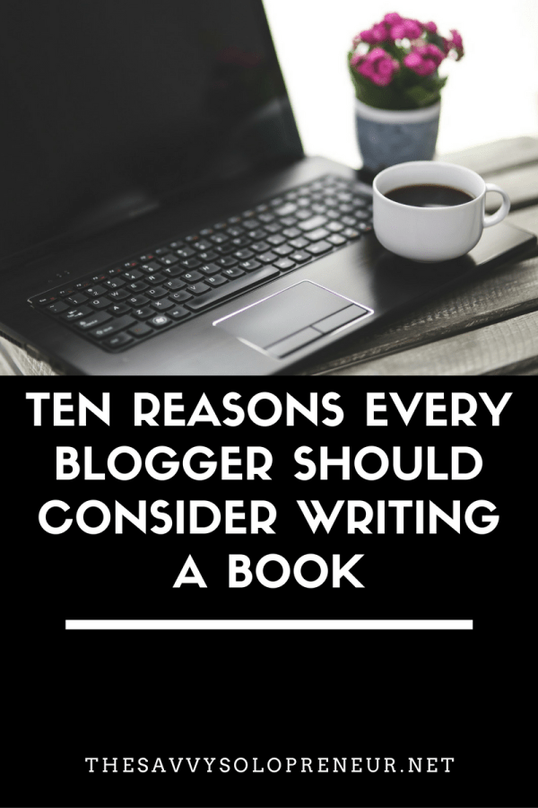 Ten Reasons Every Blogger Should Consider Writing a Book: How to get more traffic, subscribers and revenue