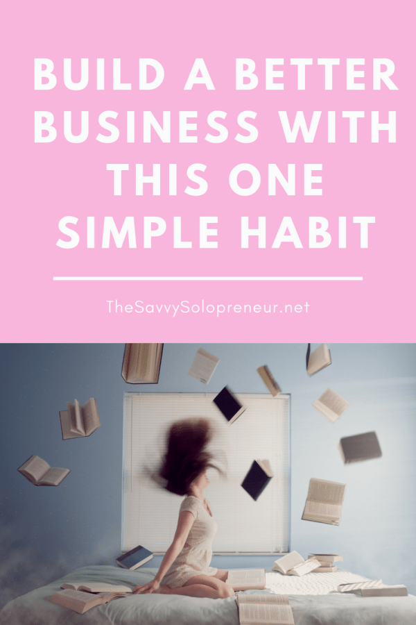 Build a Better Business With This One Simple Habit: How To Expand Your Mind, Your Horizons and Your Business, through the simple act of reading!