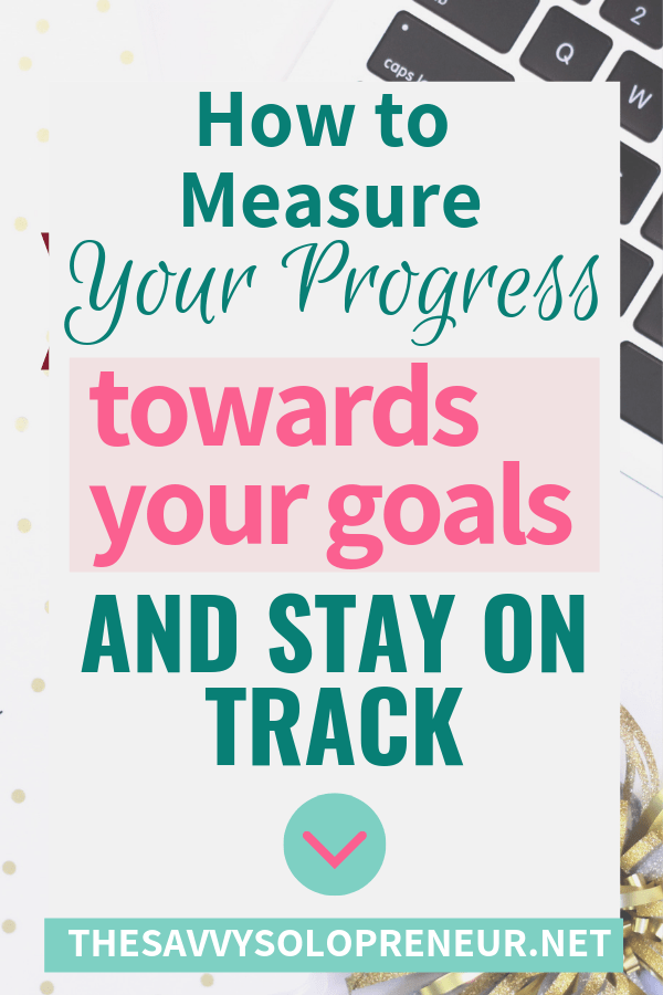 How to Measure Your Progress Towards Your Goals and Stay On Track